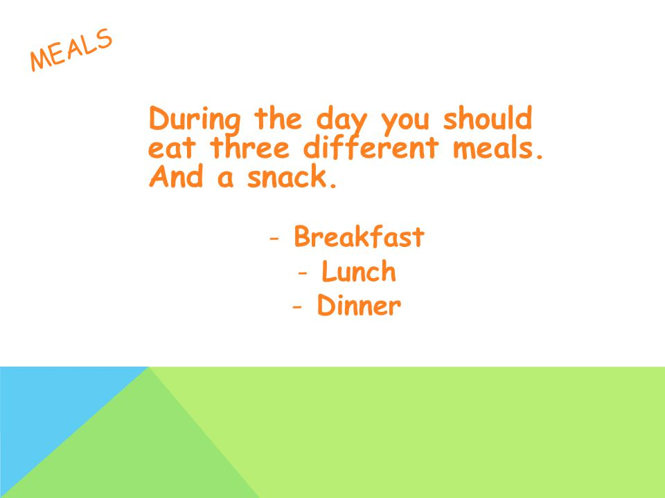 MEALS During the day you should eat three different meals. And a snack. -Breakfast -Lunch -Dinner