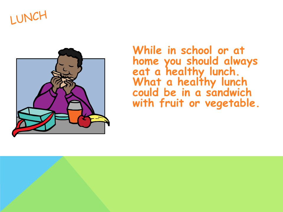 LUNCH While in school or at home you should always eat a healthy lunch.