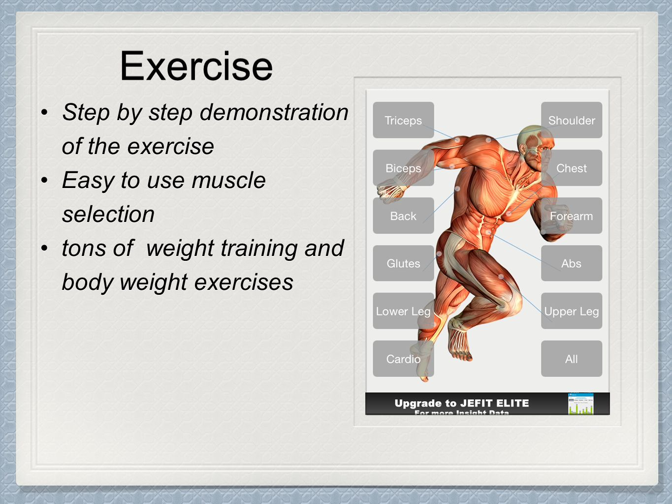Exercise Step by step demonstration of the exerciseStep by step demonstration of the exercise Easy to use muscle selectionEasy to use muscle selection tons of weight training and body weight exercisestons of weight training and body weight exercises