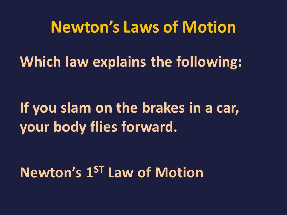 Newton's Laws of Motion Which law explains the following: If you slam on the brakes in a car, your body flies forward.