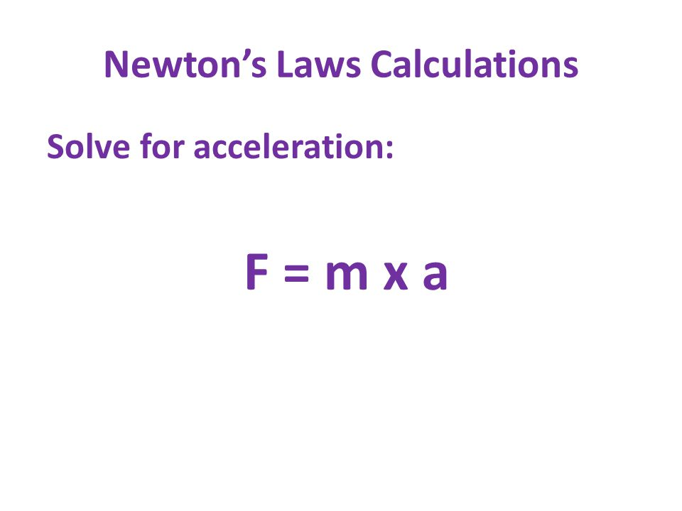 Newton's Laws Calculations Solve for acceleration: F = m x a