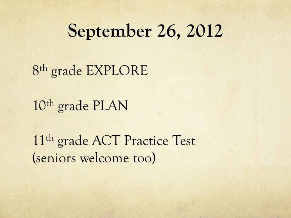 September 26, th grade EXPLORE 10 th grade PLAN 11 th grade ACT Practice Test (seniors welcome too)