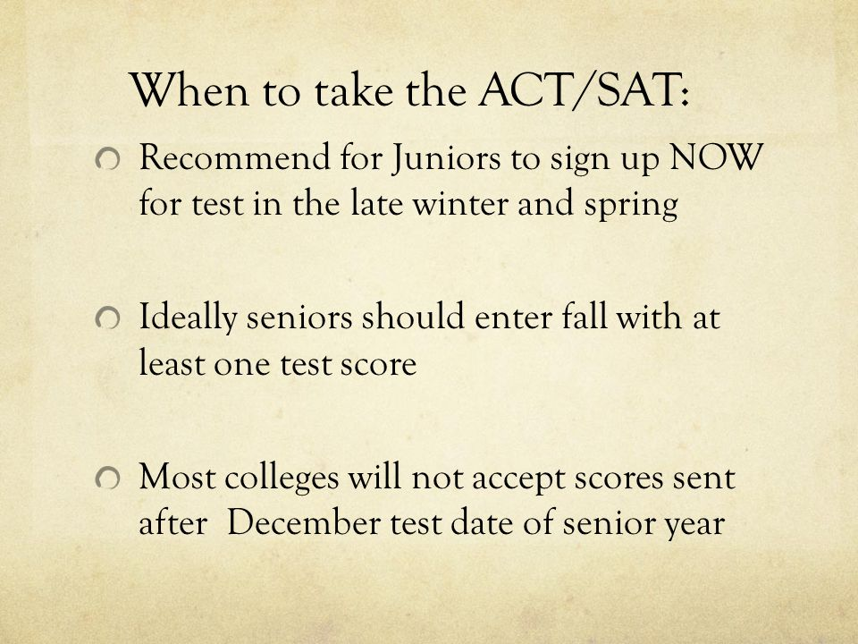 When to take the ACT/SAT: Recommend for Juniors to sign up NOW for test in the late winter and spring Ideally seniors should enter fall with at least one test score Most colleges will not accept scores sent after December test date of senior year