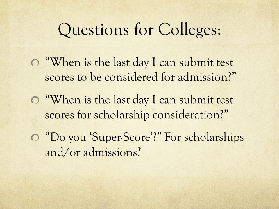 Questions for Colleges: When is the last day I can submit test scores to be considered for admission When is the last day I can submit test scores for scholarship consideration Do you 'Super-Score' For scholarships and/or admissions