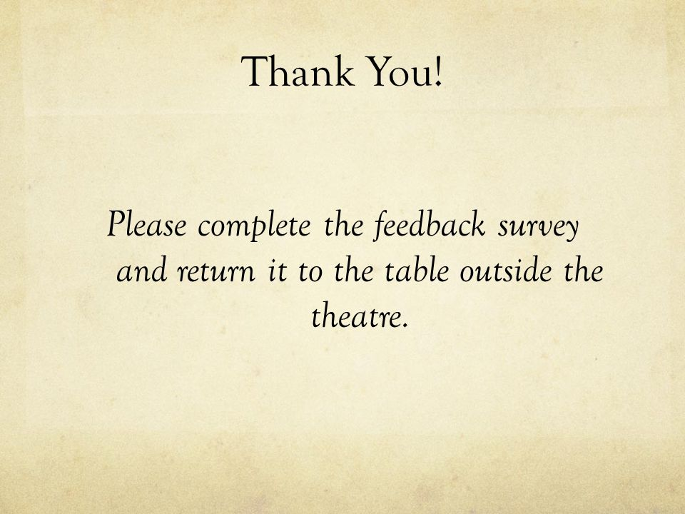 Thank You! Please complete the feedback survey and return it to the table outside the theatre.