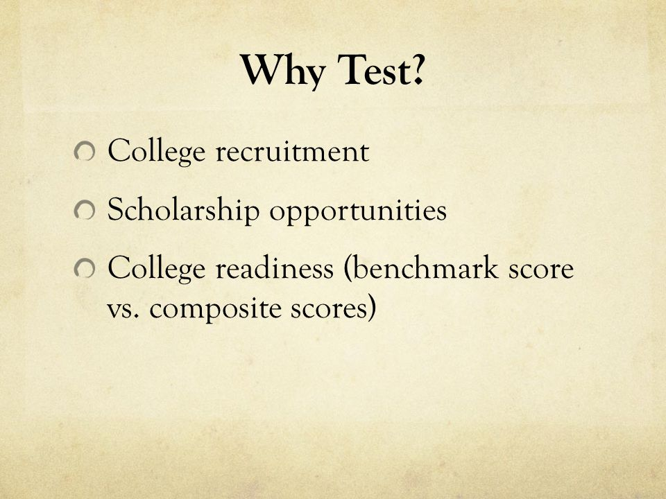 Why Test. College recruitment Scholarship opportunities College readiness (benchmark score vs.