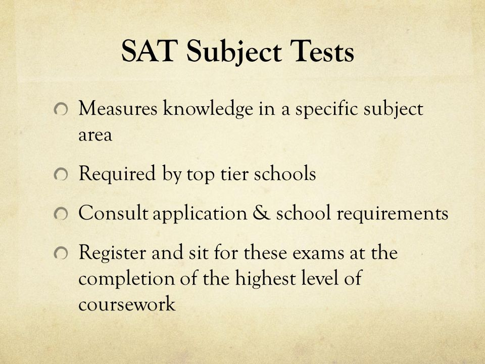 SAT Subject Tests Measures knowledge in a specific subject area Required by top tier schools Consult application & school requirements Register and sit for these exams at the completion of the highest level of coursework
