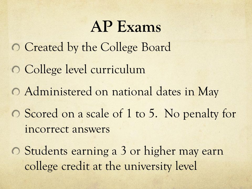 AP Exams Created by the College Board College level curriculum Administered on national dates in May Scored on a scale of 1 to 5.