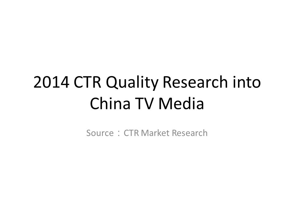 2014 CTR Quality Research into China TV Media Source : CTR Market Research