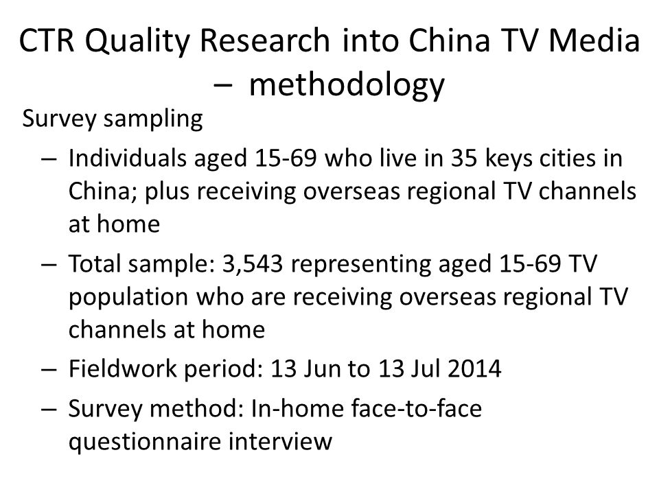 CTR Quality Research into China TV Media – methodology Survey sampling – Individuals aged who live in 35 keys cities in China; plus receiving overseas regional TV channels at home – Total sample: 3,543 representing aged TV population who are receiving overseas regional TV channels at home – Fieldwork period: 13 Jun to 13 Jul 2014 – Survey method: In-home face-to-face questionnaire interview