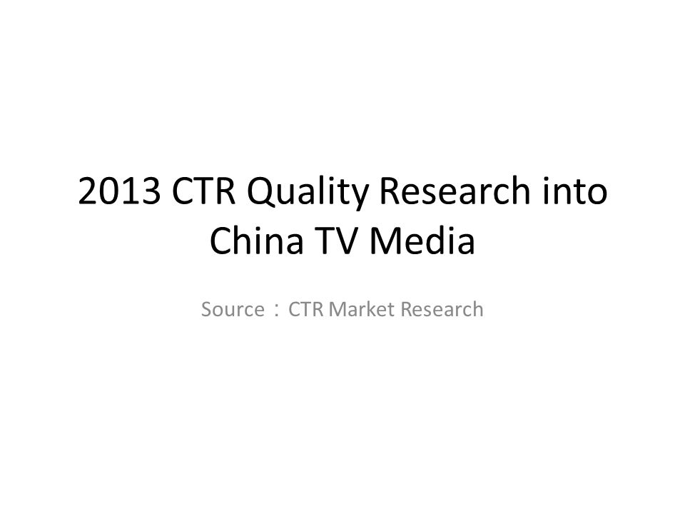 2013 CTR Quality Research into China TV Media Source : CTR Market Research