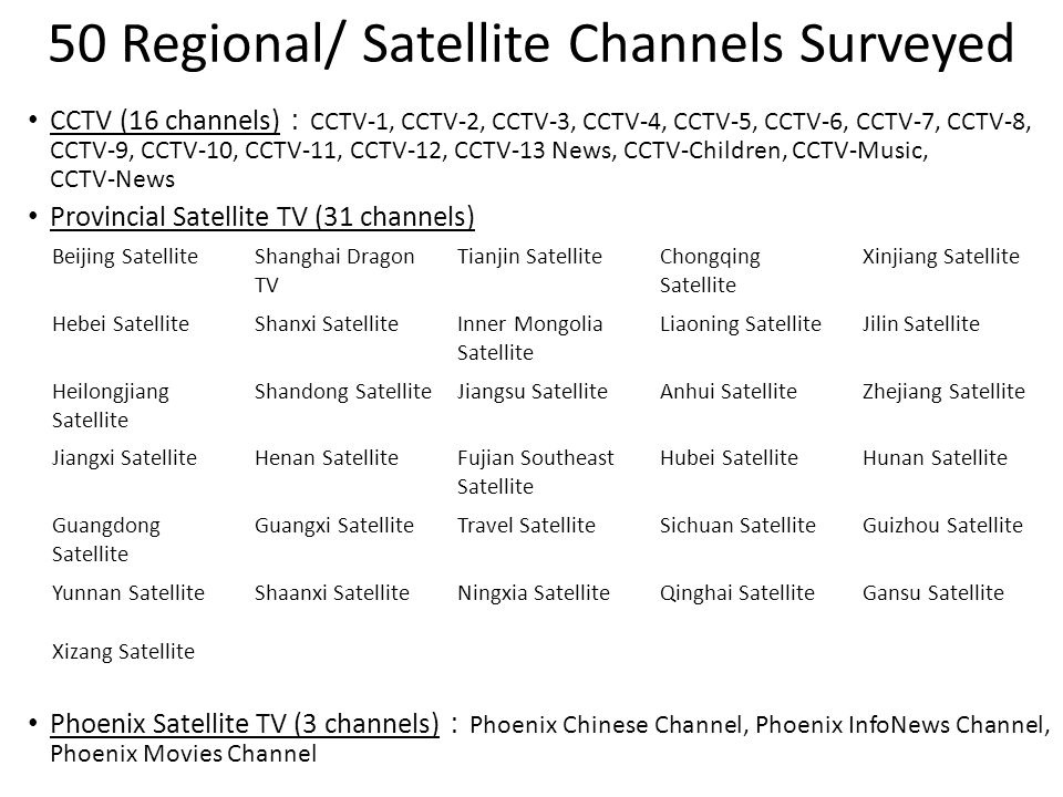 50 Regional/ Satellite Channels Surveyed CCTV (16 channels) : CCTV-1, CCTV-2, CCTV-3, CCTV-4, CCTV-5, CCTV-6, CCTV-7, CCTV-8, CCTV-9, CCTV-10, CCTV-11, CCTV-12, CCTV-13 News, CCTV-Children, CCTV-Music, CCTV-News Provincial Satellite TV (31 channels) Phoenix Satellite TV (3 channels) : Phoenix Chinese Channel, Phoenix InfoNews Channel, Phoenix Movies Channel Beijing SatelliteShanghai Dragon TV Tianjin SatelliteChongqing Satellite Xinjiang Satellite Hebei SatelliteShanxi SatelliteInner Mongolia Satellite Liaoning SatelliteJilin Satellite Heilongjiang Satellite Shandong SatelliteJiangsu SatelliteAnhui SatelliteZhejiang Satellite Jiangxi SatelliteHenan SatelliteFujian Southeast Satellite Hubei SatelliteHunan Satellite Guangdong Satellite Guangxi SatelliteTravel SatelliteSichuan SatelliteGuizhou Satellite Yunnan SatelliteShaanxi SatelliteNingxia SatelliteQinghai SatelliteGansu Satellite Xizang Satellite
