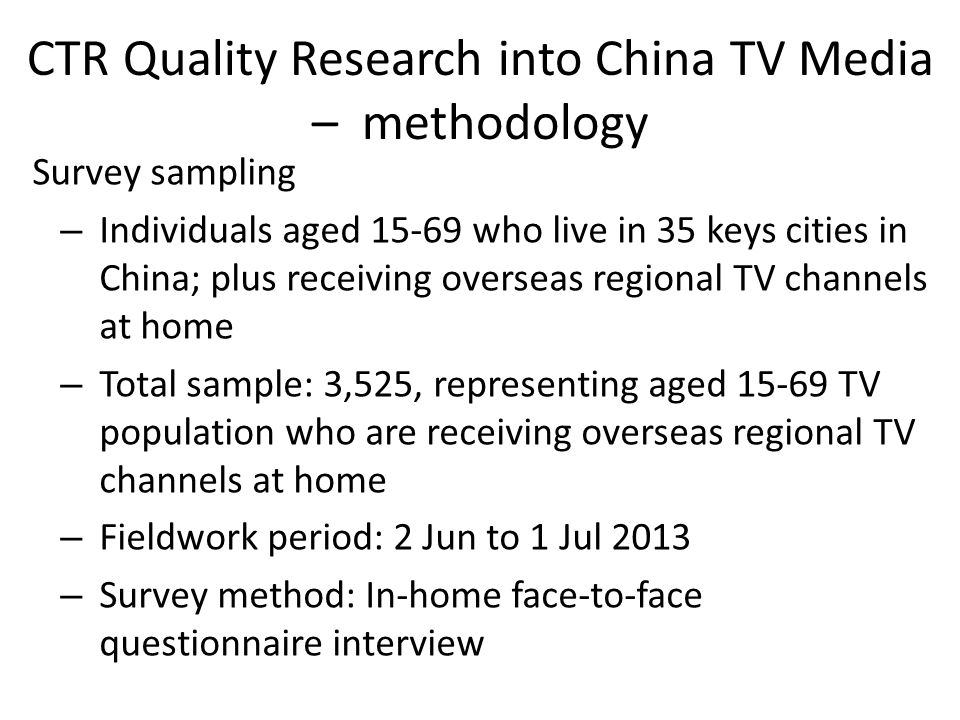 CTR Quality Research into China TV Media – methodology Survey sampling – Individuals aged who live in 35 keys cities in China; plus receiving overseas regional TV channels at home – Total sample: 3,525, representing aged TV population who are receiving overseas regional TV channels at home – Fieldwork period: 2 Jun to 1 Jul 2013 – Survey method: In-home face-to-face questionnaire interview