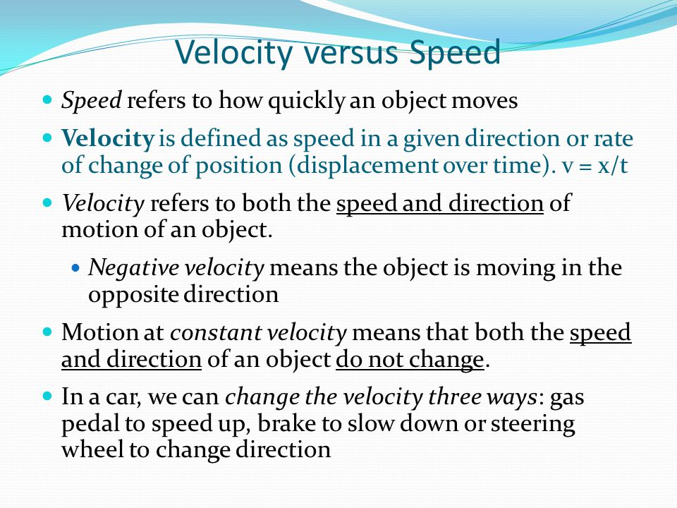 Velocity versus Speed Speed refers to how quickly an object moves Velocity is defined as speed in a given direction or rate of change of position (displacement over time).