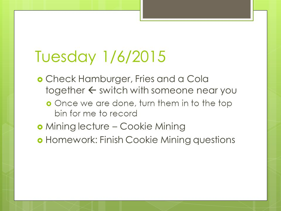 Tuesday 1/6/2015  Check Hamburger, Fries and a Cola together  switch with someone near you  Once we are done, turn them in to the top bin for me to record  Mining lecture – Cookie Mining  Homework: Finish Cookie Mining questions