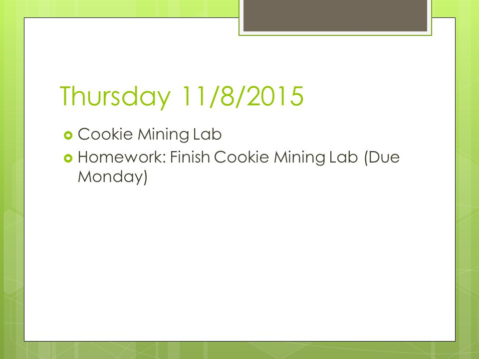 Thursday 11/8/2015  Cookie Mining Lab  Homework: Finish Cookie Mining Lab (Due Monday)