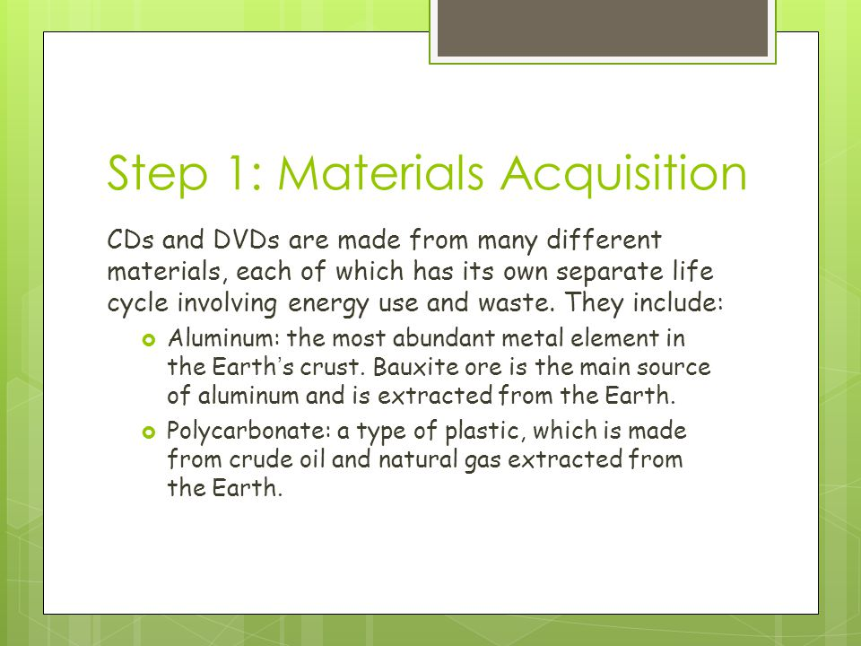 Step 1: Materials Acquisition CDs and DVDs are made from many different materials, each of which has its own separate life cycle involving energy use and waste.
