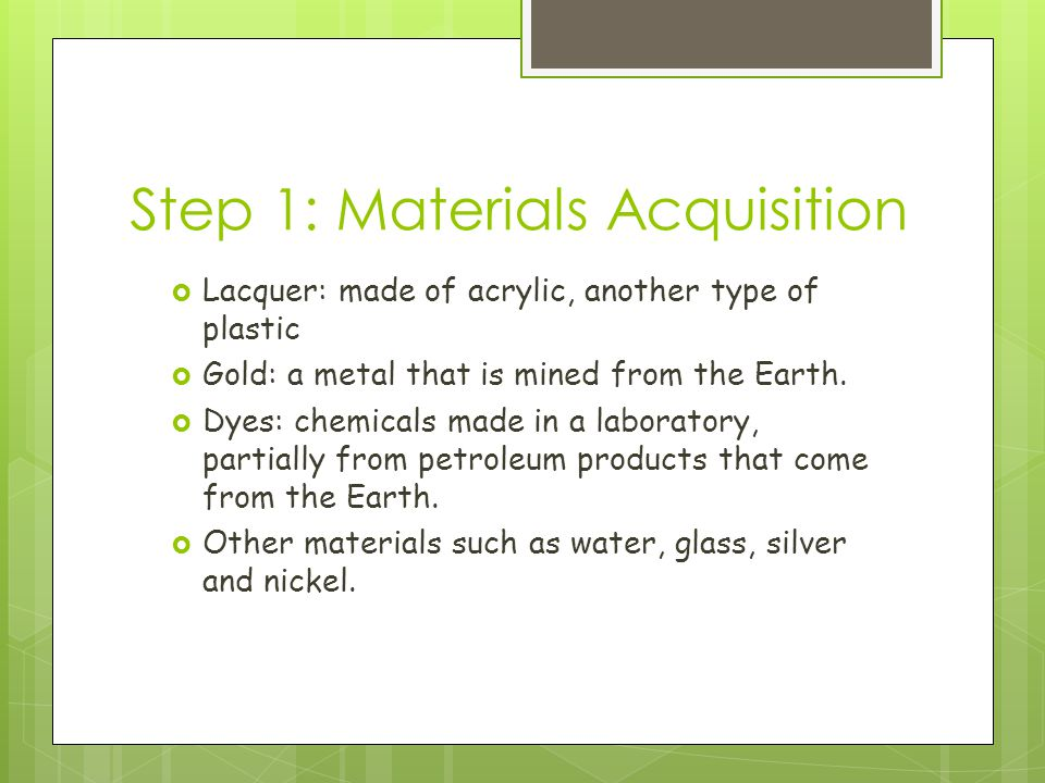 Step 1: Materials Acquisition  Lacquer: made of acrylic, another type of plastic  Gold: a metal that is mined from the Earth.