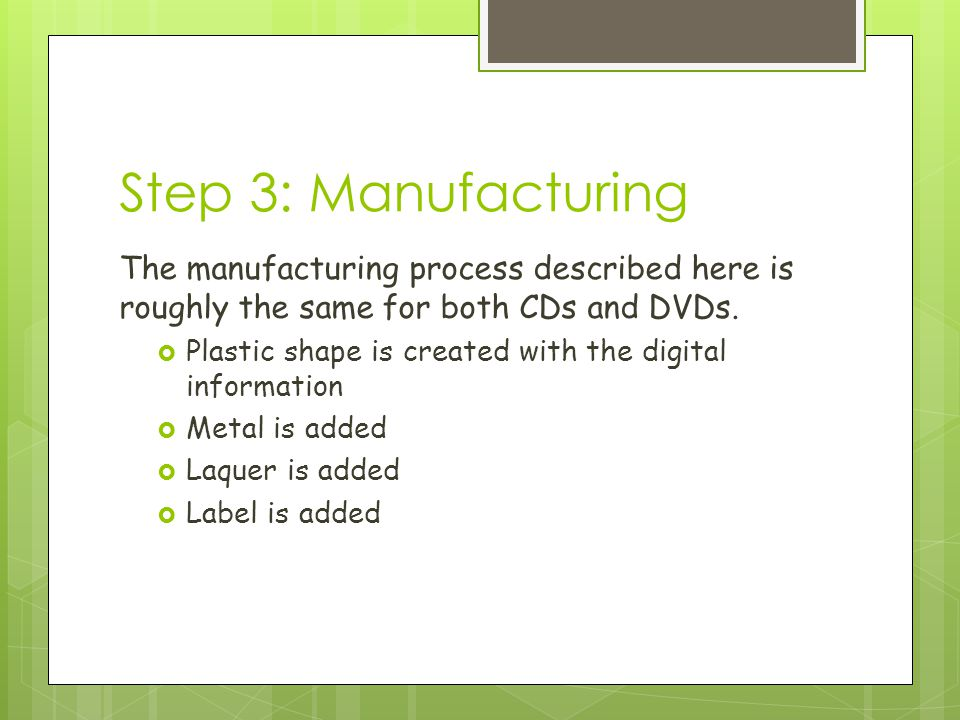 Step 3: Manufacturing The manufacturing process described here is roughly the same for both CDs and DVDs.