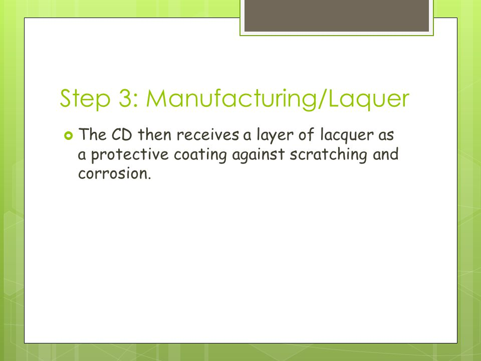 Step 3: Manufacturing/Laquer  The CD then receives a layer of lacquer as a protective coating against scratching and corrosion.