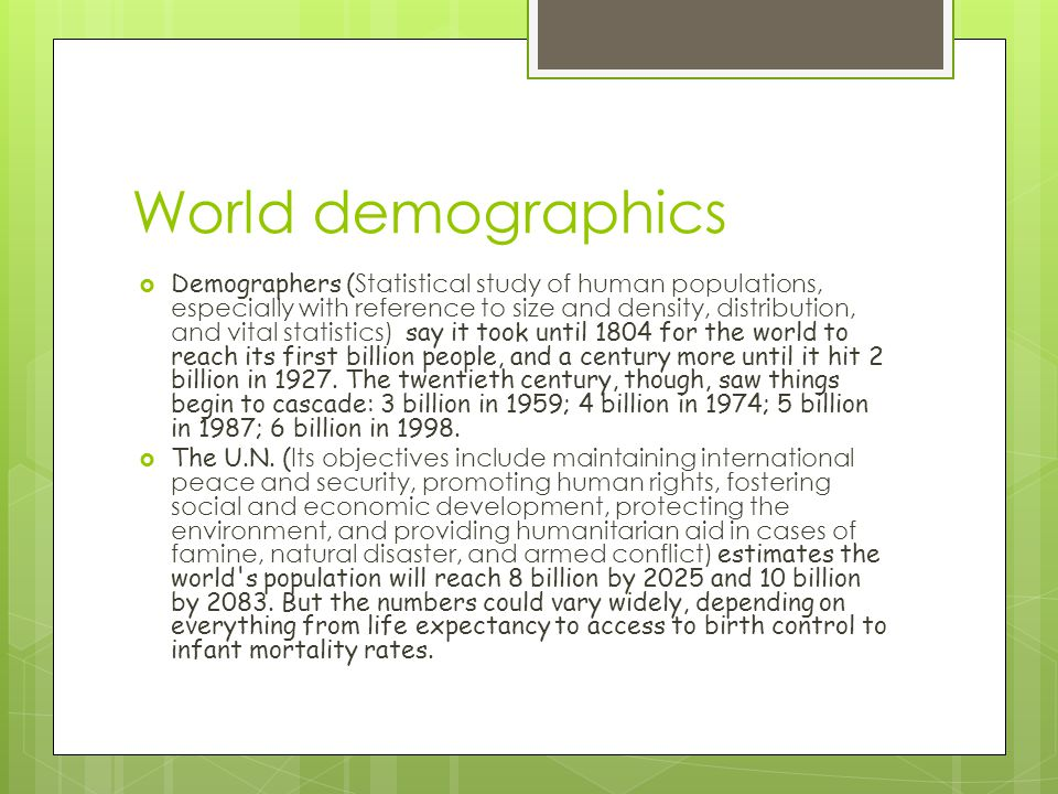 World demographics  Demographers ( Statistical study of human populations, especially with reference to size and density, distribution, and vital statistics) say it took until 1804 for the world to reach its first billion people, and a century more until it hit 2 billion in 1927.