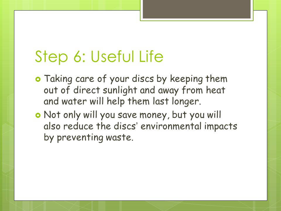 Step 6: Useful Life  Taking care of your discs by keeping them out of direct sunlight and away from heat and water will help them last longer.