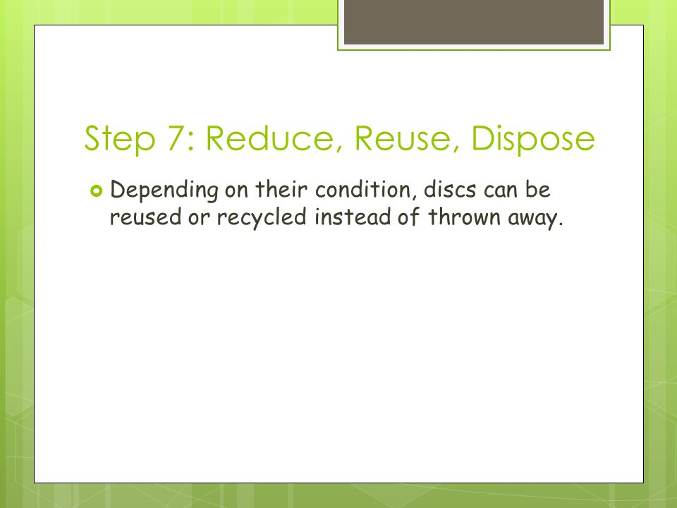 Step 7: Reduce, Reuse, Dispose  Depending on their condition, discs can be reused or recycled instead of thrown away.