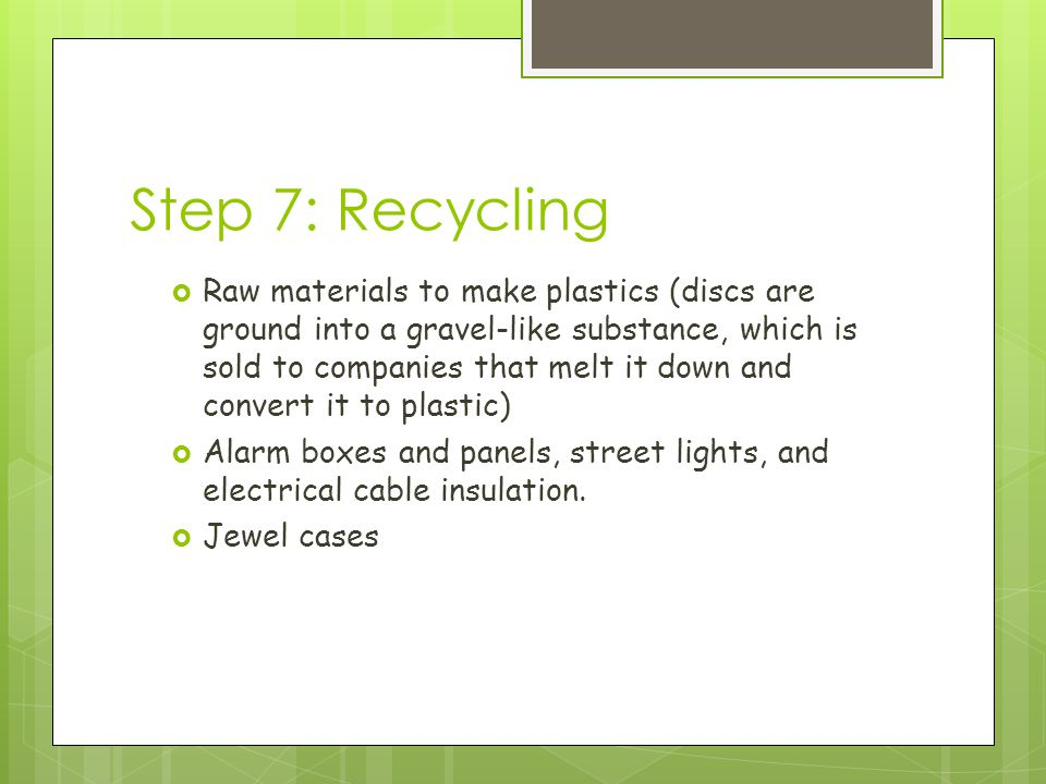 Step 7: Recycling  Raw materials to make plastics (discs are ground into a gravel-like substance, which is sold to companies that melt it down and convert it to plastic)  Alarm boxes and panels, street lights, and electrical cable insulation.