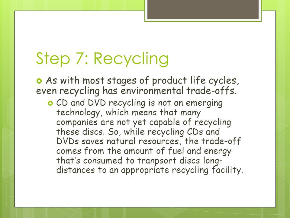Step 7: Recycling  As with most stages of product life cycles, even recycling has environmental trade-offs.