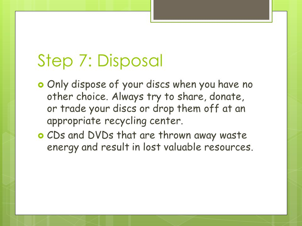 Step 7: Disposal  Only dispose of your discs when you have no other choice.