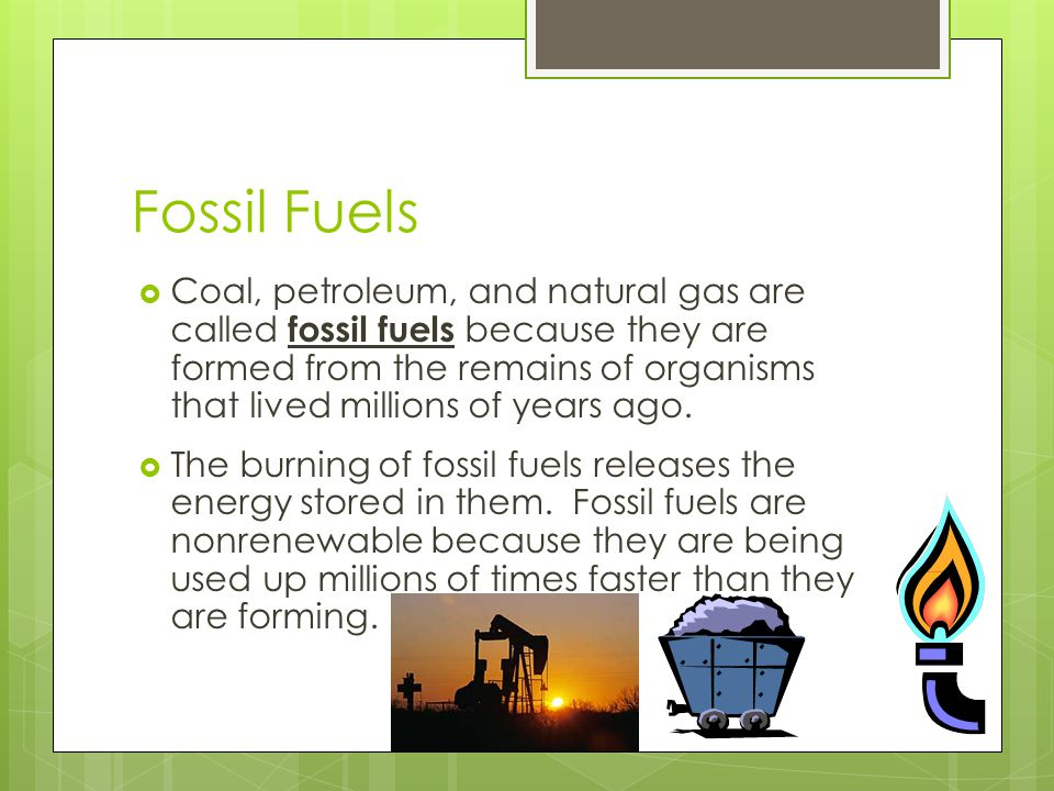 Fossil Fuels  Coal, petroleum, and natural gas are called fossil fuels because they are formed from the remains of organisms that lived millions of years ago.