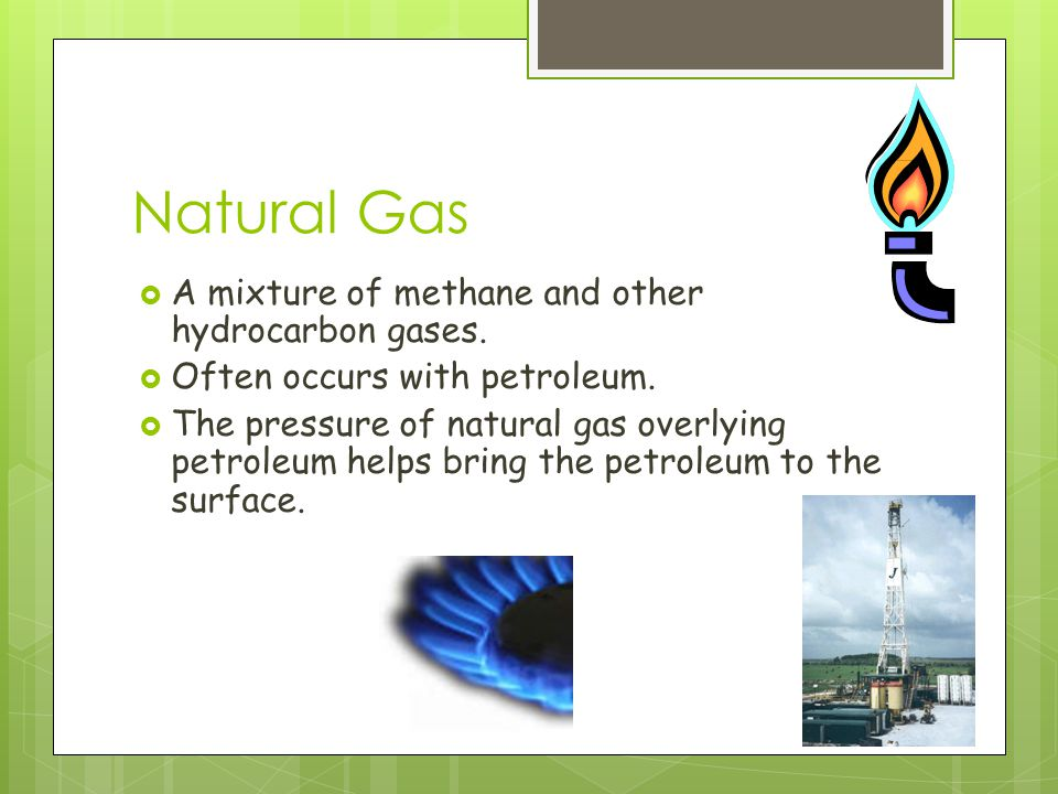 Natural Gas  A mixture of methane and other hydrocarbon gases.