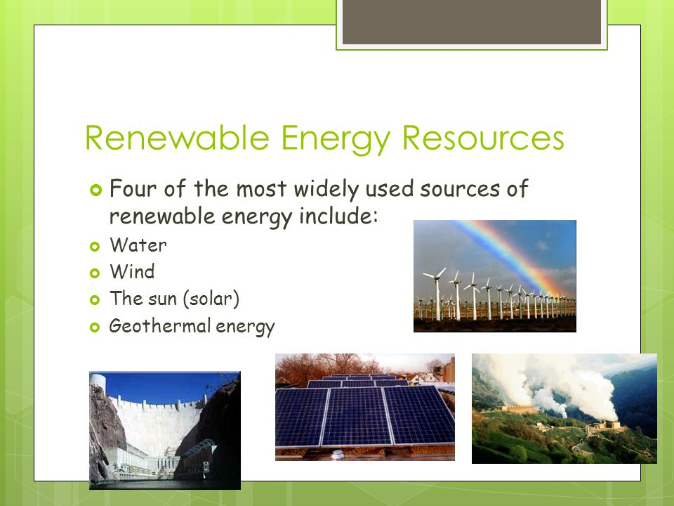 Renewable Energy Resources  Four of the most widely used sources of renewable energy include:  Water  Wind  The sun (solar)  Geothermal energy