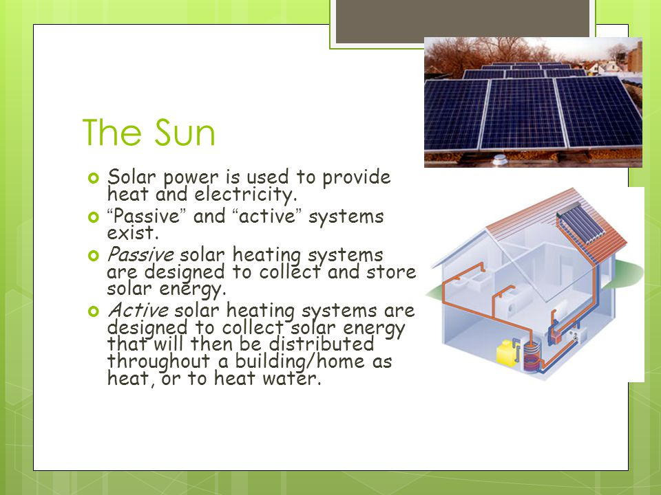 The Sun  Solar power is used to provide heat and electricity.