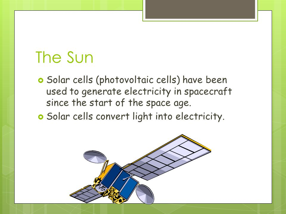 The Sun  Solar cells (photovoltaic cells) have been used to generate electricity in spacecraft since the start of the space age.