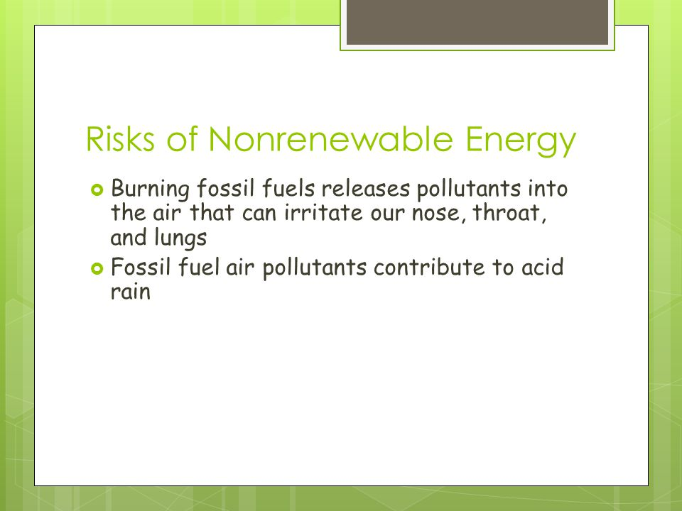 Risks of Nonrenewable Energy  Burning fossil fuels releases pollutants into the air that can irritate our nose, throat, and lungs  Fossil fuel air pollutants contribute to acid rain