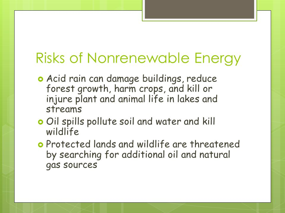 Risks of Nonrenewable Energy  Acid rain can damage buildings, reduce forest growth, harm crops, and kill or injure plant and animal life in lakes and streams  Oil spills pollute soil and water and kill wildlife  Protected lands and wildlife are threatened by searching for additional oil and natural gas sources
