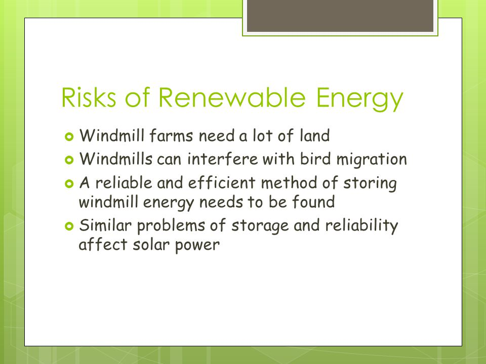 Risks of Renewable Energy  Windmill farms need a lot of land  Windmills can interfere with bird migration  A reliable and efficient method of storing windmill energy needs to be found  Similar problems of storage and reliability affect solar power
