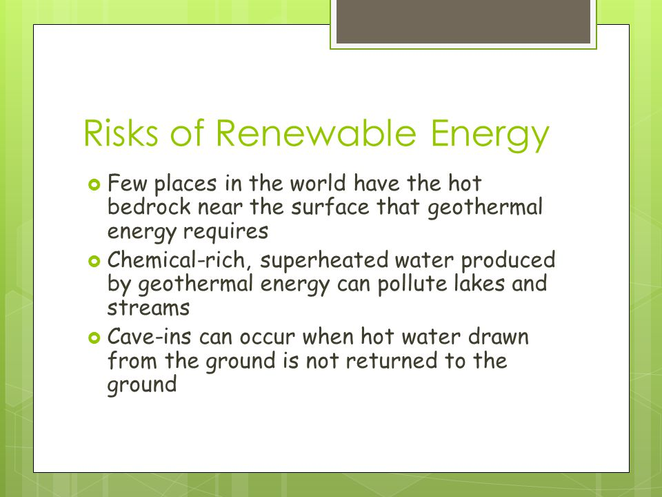 Risks of Renewable Energy  Few places in the world have the hot bedrock near the surface that geothermal energy requires  Chemical-rich, superheated water produced by geothermal energy can pollute lakes and streams  Cave-ins can occur when hot water drawn from the ground is not returned to the ground