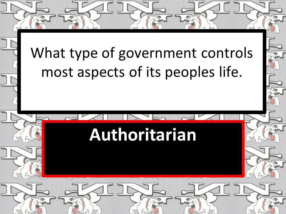 What type of government controls most aspects of its peoples life. Authoritarian