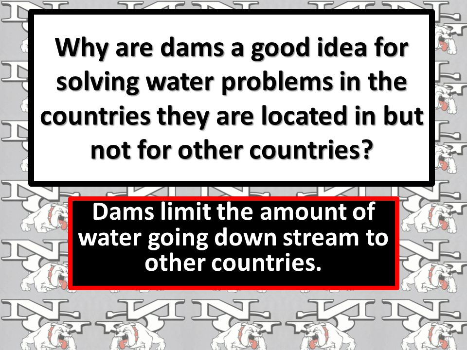 Why are dams a good idea for solving water problems in the countries they are located in but not for other countries.