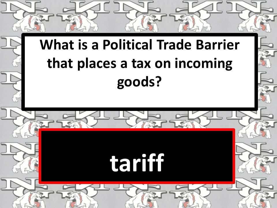 What is a Political Trade Barrier that places a tax on incoming goods tariff