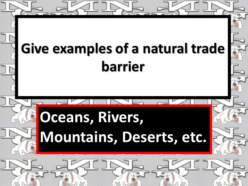 Give examples of a natural trade barrier Oceans, Rivers, Mountains, Deserts, etc.