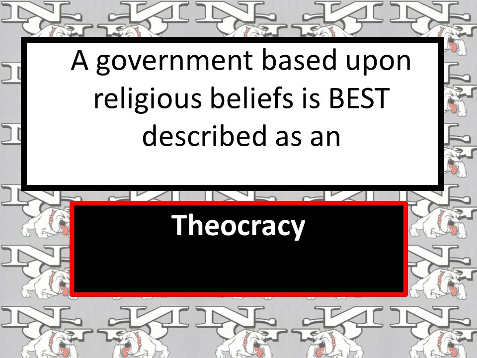 A government based upon religious beliefs is BEST described as an Theocracy