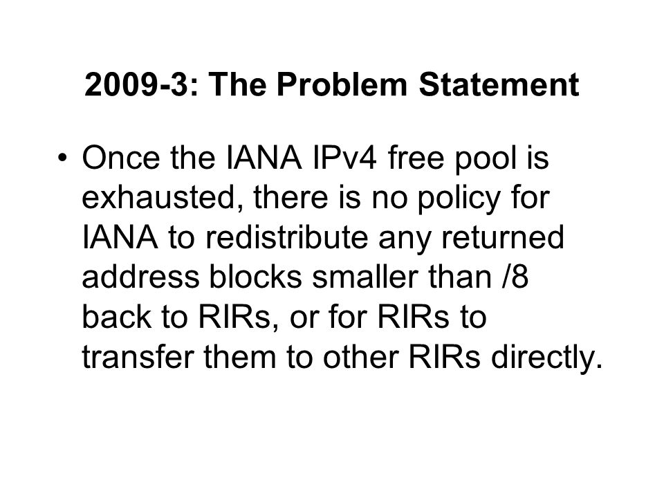 2009-3: The Problem Statement Once the IANA IPv4 free pool is exhausted, there is no policy for IANA to redistribute any returned address blocks smaller than /8 back to RIRs, or for RIRs to transfer them to other RIRs directly.