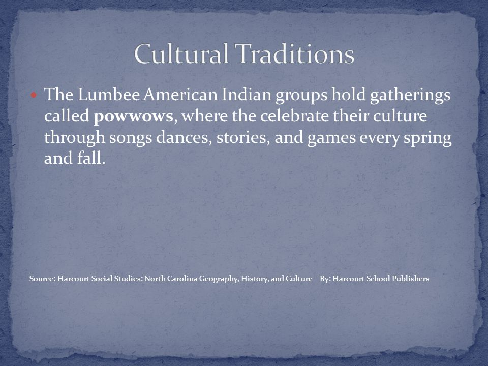 The Lumbee American Indian groups hold gatherings called powwows, where the celebrate their culture through songs dances, stories, and games every spring and fall.