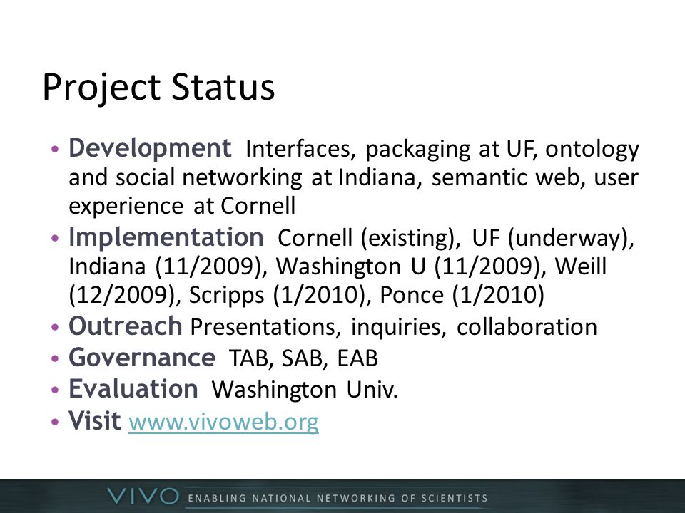 Project Status Development Interfaces, packaging at UF, ontology and social networking at Indiana, semantic web, user experience at Cornell Implementation Cornell (existing), UF (underway), Indiana (11/2009), Washington U (11/2009), Weill (12/2009), Scripps (1/2010), Ponce (1/2010) Outreach Presentations, inquiries, collaboration Governance TAB, SAB, EAB Evaluation Washington Univ.