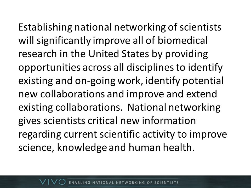 Establishing national networking of scientists will significantly improve all of biomedical research in the United States by providing opportunities across all disciplines to identify existing and on-going work, identify potential new collaborations and improve and extend existing collaborations.