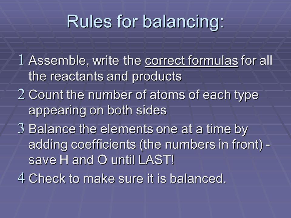 Rules for balancing:  Assemble, write the correct formulas for all the reactants and products  Count the number of atoms of each type appearing on both sides  Balance the elements one at a time by adding coefficients (the numbers in front) - save H and O until LAST.