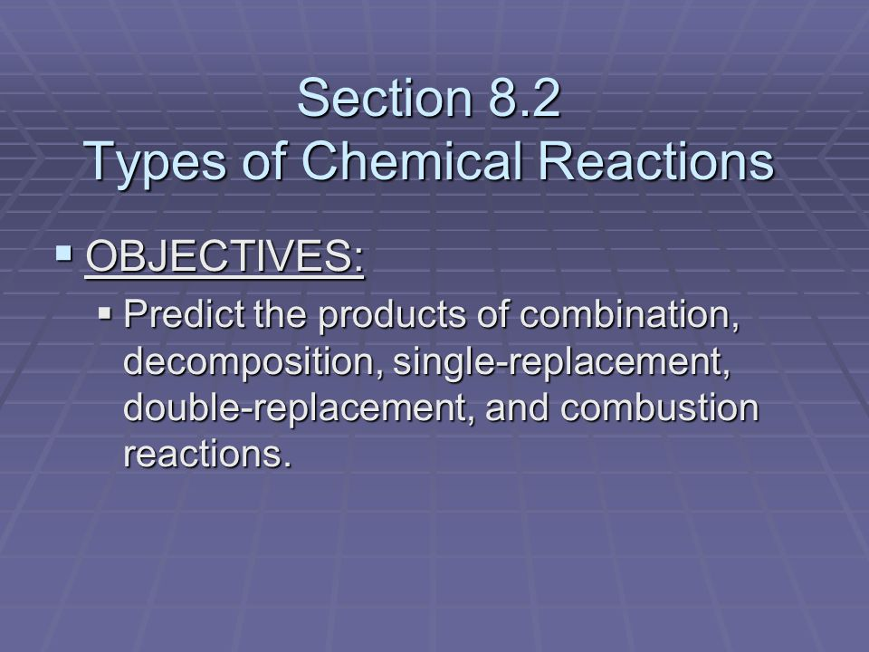 Section 8.2 Types of Chemical Reactions  OBJECTIVES:  Predict the products of combination, decomposition, single-replacement, double-replacement, and combustion reactions.